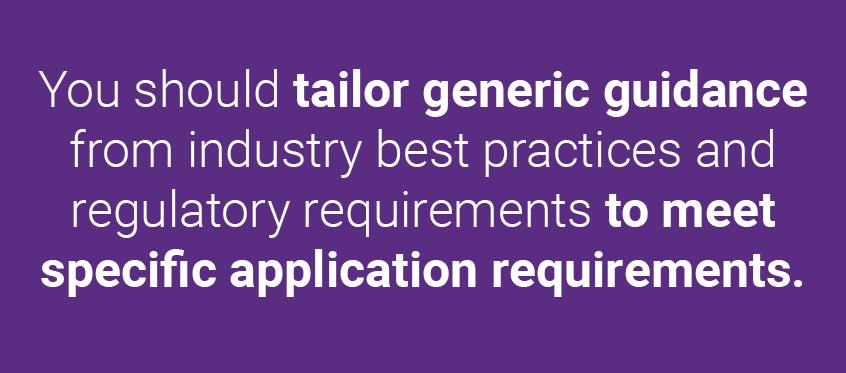 業界のベストプラクティスと規制要件からの一般的なガイダンスを、個別のアプリケーション要件に合わせてカスタマイズする必要があります。