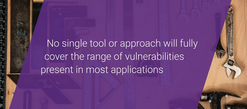 No single tool or approach will fully cover the range of vulnerabilities present in most applications.