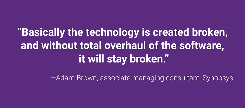 """Basically the technology is created broken, and without total overhaul of the software, it will stay broken.""—Adam Brown, associate managing consultant, Synopsys"