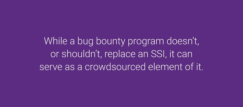 So while a bug bounty program doesn't, or shouldn't, replace an SSI, it can serve as a crowdsourced element of it