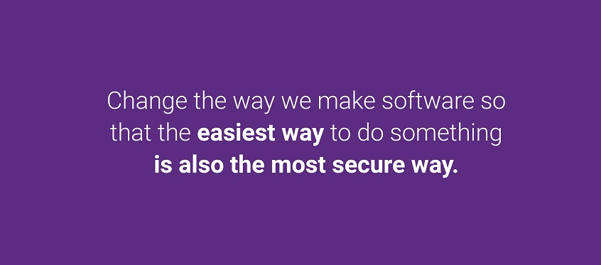 Change the way we make software so that the easiest way to do something is also the most secure way.