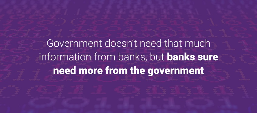 Government doesn't need that much information from banks, but banks sure need more from the government.