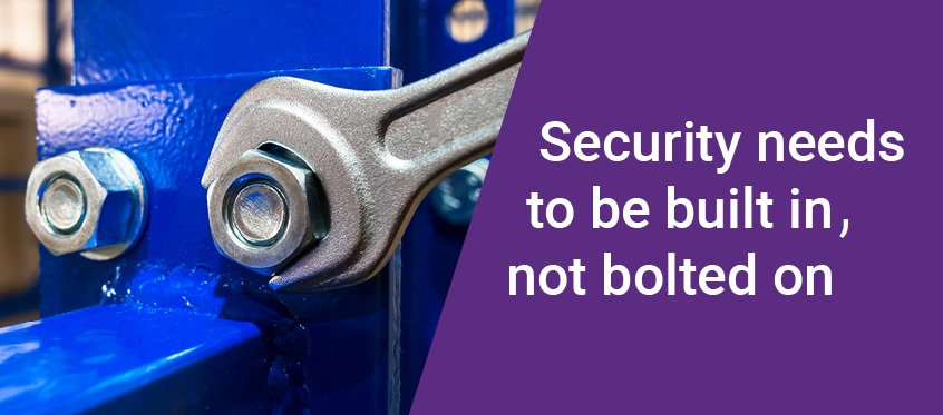 Security needs to be built in, not bolted on.