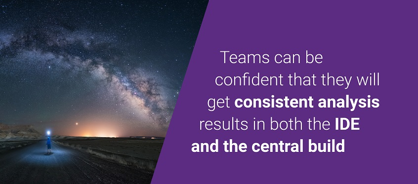 Teams can be confident that they will get consistent analysis results in both the IDE and the central build.