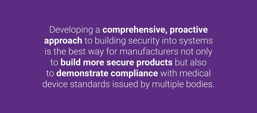 Developing a comprehensive, proactive approach to building security into systems is the best way for manufacturers not only to build more secure products but also to demonstrate compliance with medical device standards issued by multiple bodies.
