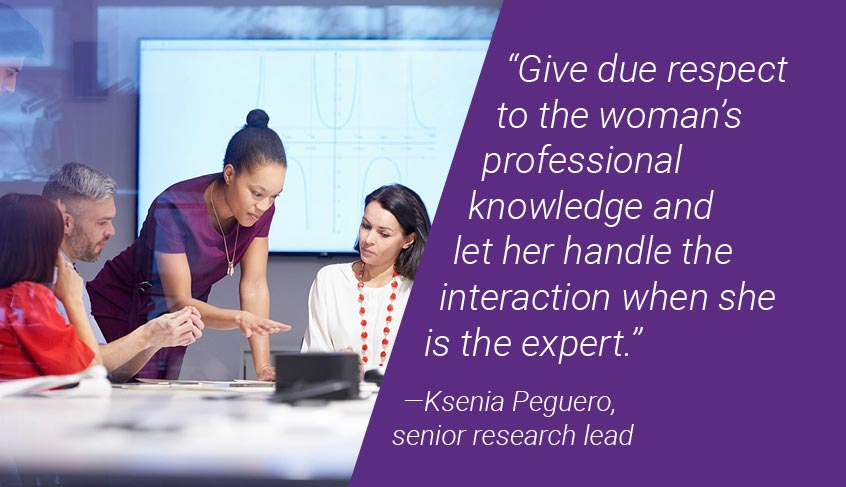 Give due respect to the woman's professional knowledge and let her handle the interaction when she is the expert.