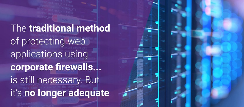 The traditional method of protecting web applications using corporate firewalls is still necessary. But it's no longer adequate.