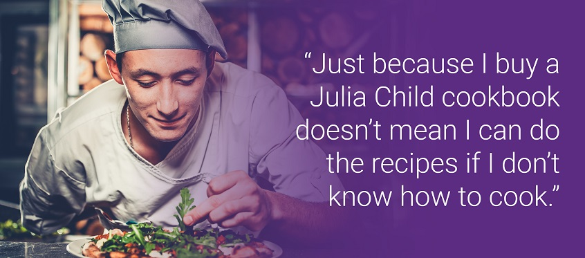 """Just because I buy a Julia Child cookbook doesn't mean I can do the recipes if I don't know how to cook."""