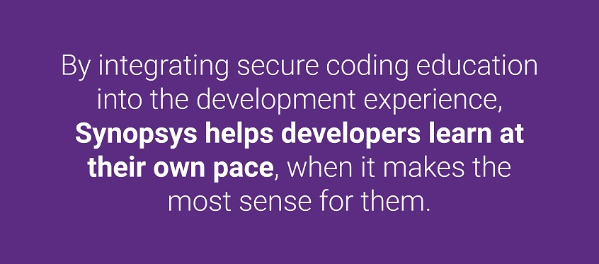 By integrating secure coding training into the development experience, Synopsys helps developers learn at their own pace, when it makes the most sense for them.