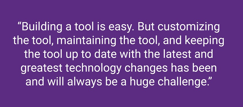 Building a tool is easy. But customizing the tool, maintaining the tool, and keeping the tool up to date with the latest and greatest technology changes has been and will always be a huge challenge.