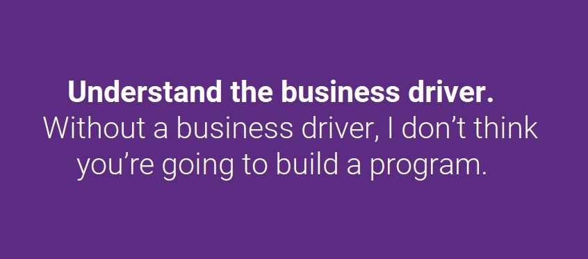 Understand the business driver. Without a business driver, I don't think you're going to build a program.