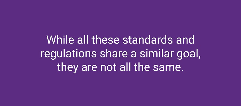 While all these standards and regulations share a similar goal, they are not all the same.