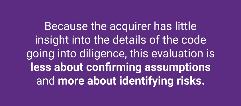 Because the acquirer has little insight into the details of the code going into diligence, this evaluation is less about confirming assumptions and more about identifying risks.