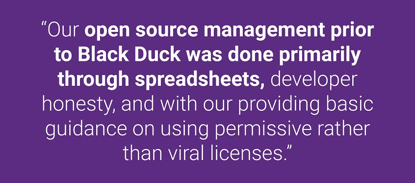 """Our open source management prior to Black Duck was done primarily through spreadsheets, developer honesty, and with our providing basic guidance on using permissive rather than viral licenses."""
