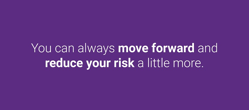 Tou can always move forward and reduce your risk a little more.