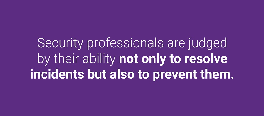 Security professionals are judged by their ability not only to resolve incidents but also to prevent them.