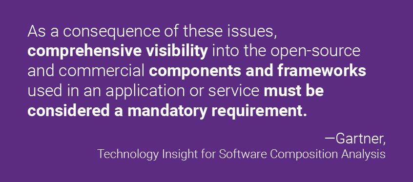 """""""As a consequence of these issues, comprehensive visibility into the open-source and commercial components and frameworks used in an application or service must be considered a mandatory requirement."""" Gartner, Technology Insight for Software Composition Analysis"""
