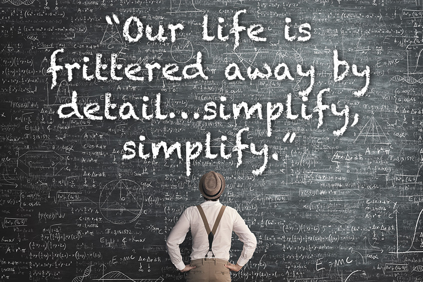 """Our life is frittered away by detail … simplify, simplify."""