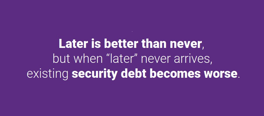 "Later is better than never, but when ""later"" never arrives, existing security debt becomes worse."