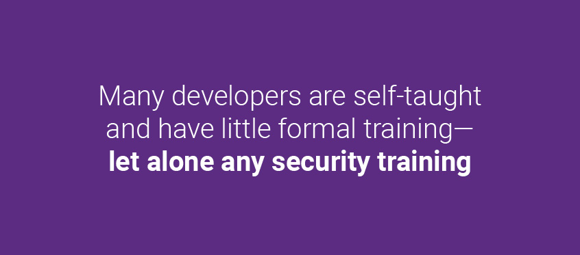 Many developers are self-taught and have little formal training—let alone any security training.