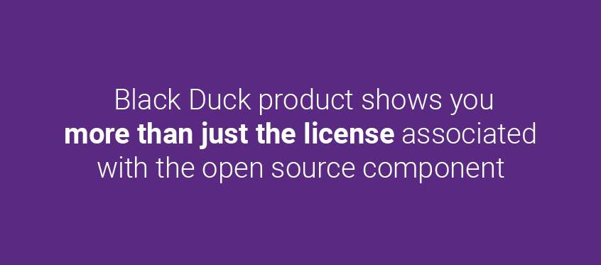 Black Duck shows you more than just the license associated with the open source component.