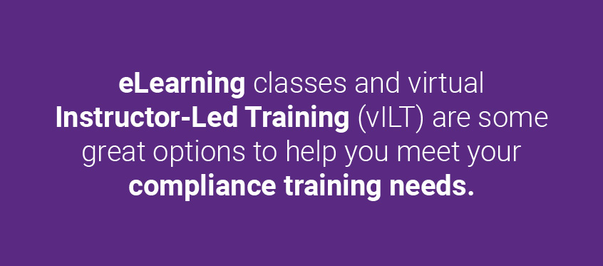 eLearning classes and virtual Instructor-Led Training (vILT) are some great options to help you meet your compliance training needs.