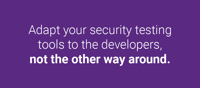 Adapt your security testing tools to the developers, not the other way around.