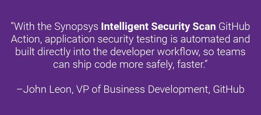 With the Synopsys Intelligent Security Scan GitHub Action, application security testing is automated and built directly into the developer workflow, so teams can ship code more safely, faster John Leon GitHub | Synopsys